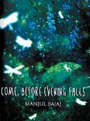 Come, Before Evening Falls: Manjul Bajaj Hachette, 2009, pp 238, Rs 295