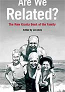 Are we related? The new granta book of the  family Edited by Liz Jobey 2009, £20
