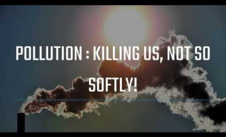 Pollution : Killing us, not so softly!